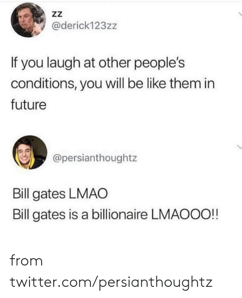 Bill Gates: ZZ  @derick123zz  If you laugh at other people's  conditions, you will be like them in  future  @persianthoughtz  Bill gates LMAO  Bill gates is a billionaire LMAOOO!! from twitter.com/persianthoughtz