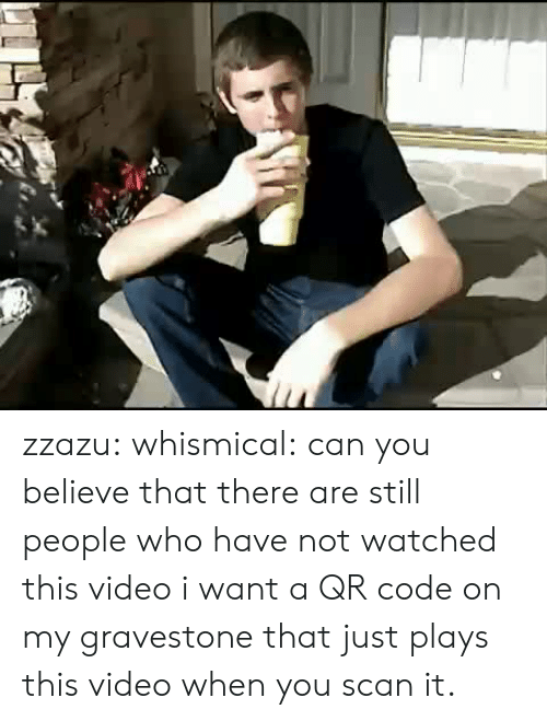 gravestone: zzazu: whismical:  can you believe that there are still people who have not watched this video  i want a QR code on my gravestone that just plays this video when you scan it.