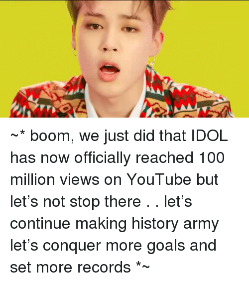 Making History: ~* boom, we just did that  IDOL has now officially reached 100 million views on YouTube  but let's not stop there . . let's continue making history army  let's conquer more goals and set more records *~