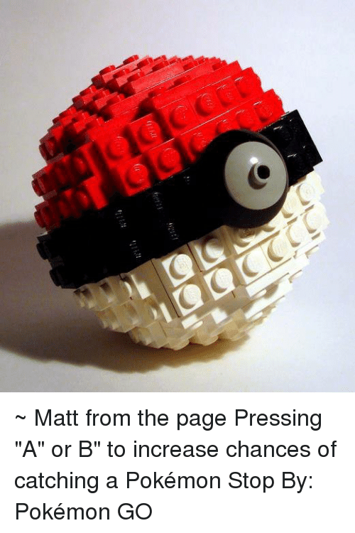 """Pokemon: ~ Matt from the page Pressing """"A"""" or B"""" to increase chances of catching a Pokémon Stop By: Pokémon GO"""