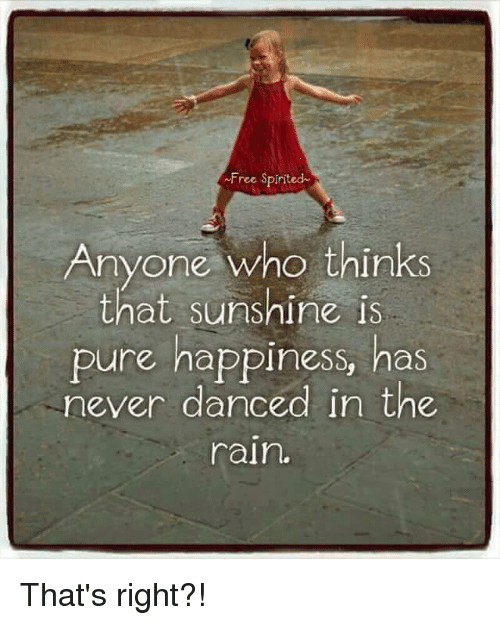 dancing in the rain: ~Free Spirited  Anyone who thinks  that sunshine is  pure happiness, has  never danced in the  rain. That's right?!