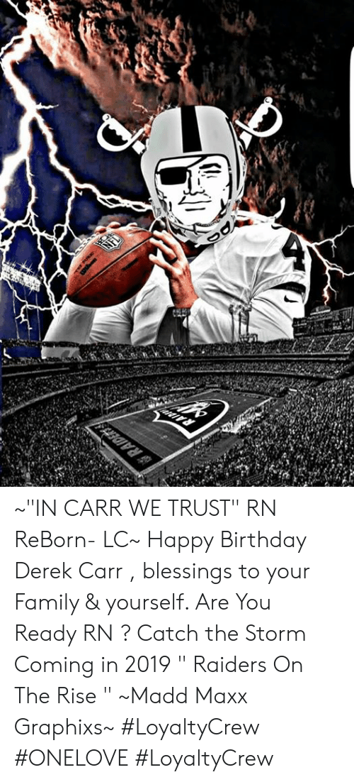 """derek carr: ~""""IN CARR WE TRUST"""" RN ReBorn- LC~ Happy Birthday Derek Carr , blessings to your Family & yourself. Are You Ready RN ? Catch the Storm Coming in 2019 """" Raiders On The Rise """" ~Madd Maxx Graphixs~ #LoyaltyCrew #ONELOVE #LoyaltyCrew"""